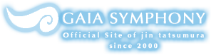 GAIA SYMPHONY Official Website by JIN TATSUMURA|ガイアシンフォニー