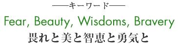 畏れと美と智恵と勇気と(Fear, Beauty, Wisdoms, Brave)